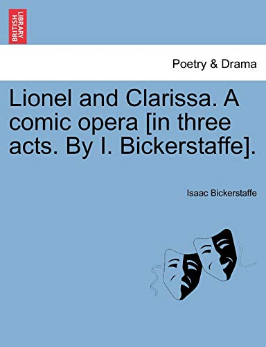 9781241552503: Lionel and Clarissa. A comic opera [in three acts. By I. Bickerstaffe].