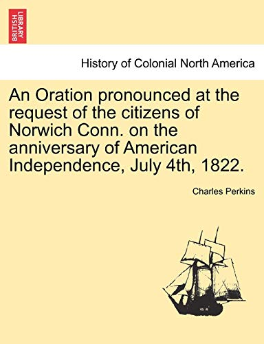 An Oration pronounced at the request of the citizens of Norwich Conn. on the anniversary of American Independence, July 4th, 1822. (1241555133) by Perkins, Charles