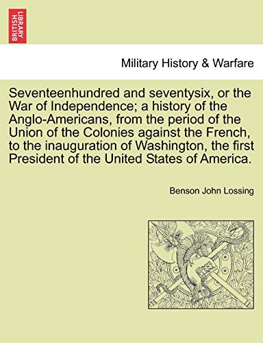 9781241555368: Seventeenhundred and seventysix, or the War of Independence; a history of the Anglo-Americans, from the period of the Union of the Colonies against ... President of the United States of America.