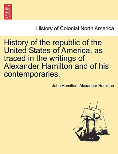 History of the republic of the United States of America, as traced in the writings of Alexander Hamilton and of his contemporaries. (9781241558529) by John Hamilton; Alexander Hamilton