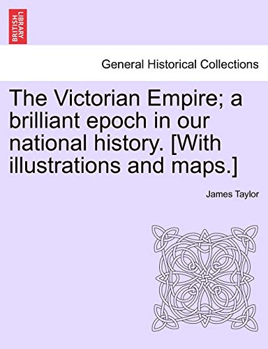 The Victorian Empire; A Brilliant Epoch in Our National History. [With Illustrations and Maps.] (1241558892) by Taylor, James