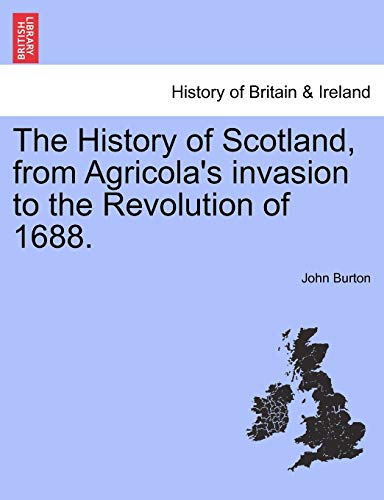 The History of Scotland, from Agricola's invasion to the Revolution of 1688. (9781241559755) by John Burton