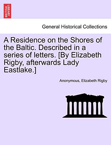 9781241561987: A Residence on the Shores of the Baltic. Described in a series of letters. [By Elizabeth Rigby, afterwards Lady Eastlake.] VOLUME I