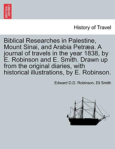 9781241562984: Biblical Researches in Palestine, Mount Sinai, and Arabia Petræa. A journal of travels in the year 1838, by E. Robinson and E. Smith. Drawn up from ... historical illustrations, by E. Robinson.