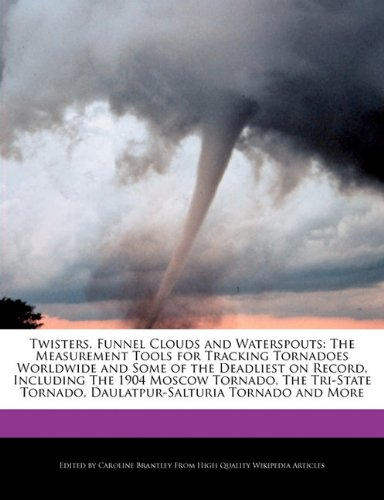 9781241566104: Twisters, Funnel Clouds and Waterspouts: The Measurement Tools for Tracking Tornadoes Worldwide and Some of the Deadliest on Record, Including the 190
