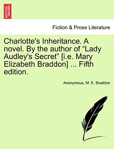 "Charlotte's Inheritance. A novel. By the author of ""Lady Audley's Secret"" [i.e. Mary Elizabeth Braddon] ... Fifth edition. Vol. I. (9781241574727) by Anonymous; M. E. Braddon"