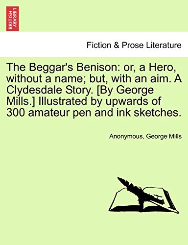 9781241579852: The Beggar's Benison: or, a Hero, without a name; but, with an aim. A Clydesdale Story. [By George Mills.] Illustrated by upwards of 300 amateur pen and ink sketches.