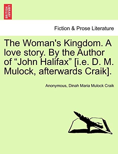 "The Woman's Kingdom. A love story. By the Author of ""John Halifax"" [i.e. D. M. Mulock, afterwards Craik]. (9781241580834) by Anonymous; Dinah Maria Mulock Craik"