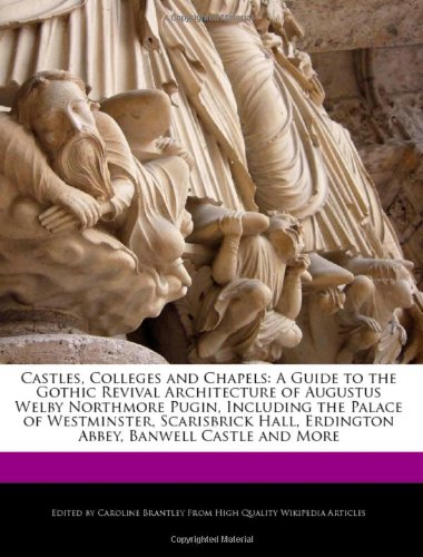 9781241585730: Castles, Colleges and Chapels: A Guide to the Gothic Revival Architecture of Augustus Welby Northmore Pugin, Including the Palace of Westminster, ... Erdington Abbey, Banwell Castle and More