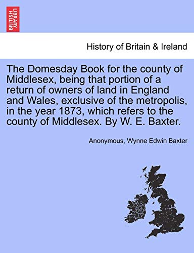 9781241590567: The Domesday Book for the county of Middlesex, being that portion of a return of owners of land in England and Wales, exclusive of the metropolis, in ... to the county of Middlesex. By W. E. Baxter.
