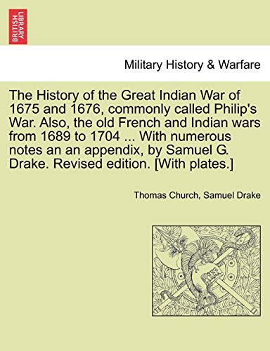 The History of the Great Indian War of 1675 and 1676, commonly called Philip's War. Also, the old French and Indian wars from 1689 to 1704 ... With ... G. Drake. Revised edition. [With plates.] (9781241594664) by Thomas Church; Samuel Drake