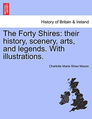 9781241604684: The Forty Shires: their history, scenery, arts, and legends. With illustrations.