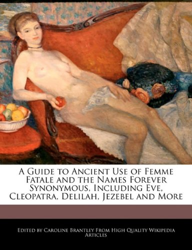 9781241614638: A Guide to Ancient Use of Femme Fatale and the Names Forever Synonymous, Including Eve, Cleopatra, Delilah, Jezebel and More