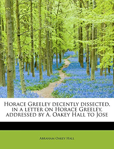 Horace Greeley decently dissected, in a letter on Horace Greeley, addressed by A. Oakey Hall to ...