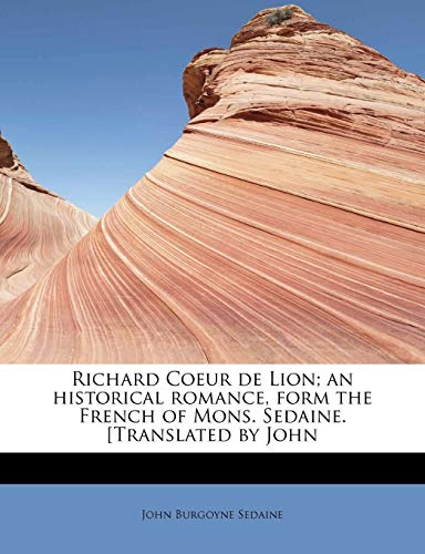 9781241634087: Richard Coeur de Lion; an historical romance, form the French of Mons. Sedaine. [Translated by John (French Edition)