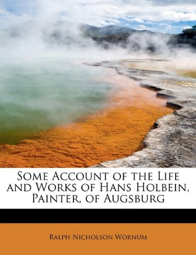 9781241654863: Some Account of the Life and Works of Hans Holbein, Painter, of Augsburg