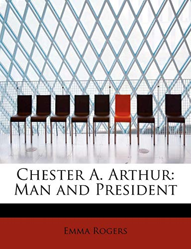 Chester A. Arthur: Man and President: Emma Rogers