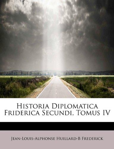 9781241670757: Historia Diplomatica Friderica Secundi, Tomus IV (Spanish Edition)