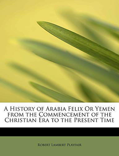 9781241678036: A History of Arabia Felix Or Yemen from the Commencement of the Christian Era to the Present Time