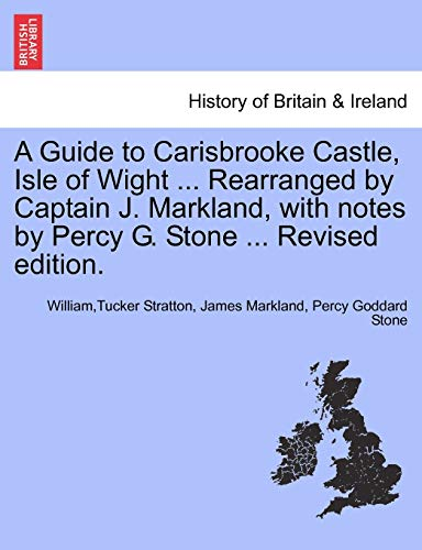 9781241690939: A Guide to Carisbrooke Castle, Isle of Wight ... Rearranged by Captain J. Markland, with notes by Percy G. Stone ... Revised edition.