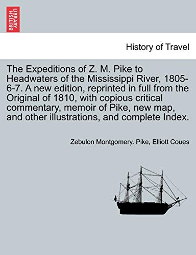 The Expeditions of Z. M. Pike to Headwaters of the Mississippi River, 1805-6-7. A new edition, ...