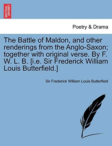 9781241695767: The Battle of Maldon, and Other Renderings from the Anglo-Saxon; Together with Original Verse. by F. W. L. B. [I.E. Sir Frederick William Louis Butter