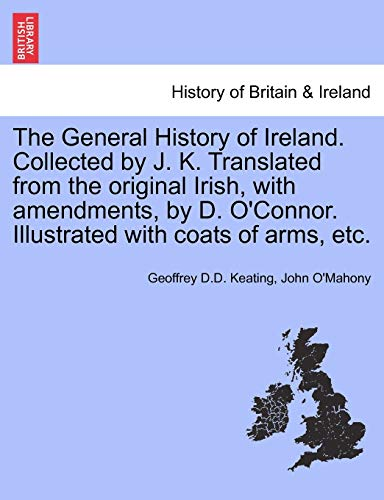 9781241699086: The General History of Ireland. Collected by J. K. Translated from the original Irish, with amendments, by D. O'Connor. Illustrated with coats of arms, etc.