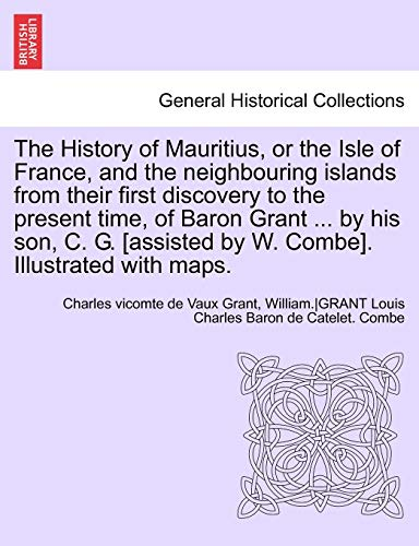 9781241699093: The History of Mauritius, or the Isle of France, and the neighbouring islands from their first discovery to the present time, of Baron Grant ... by ... by W. Combe]. Illustrated with maps.