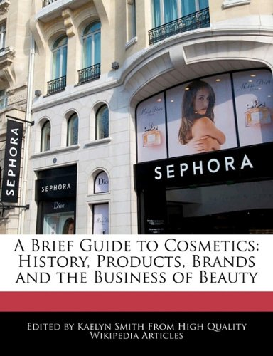 A Brief Guide to Cosmetics: History, Products,: Kaelyn Smith