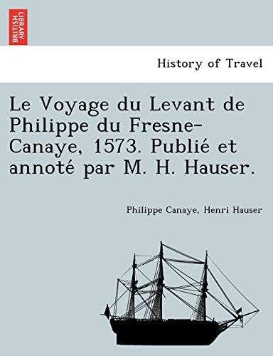9781241746674: Le Voyage Du Levant de Philippe Du Fresne-Canaye, 1573. Publie Et Annote Par M. H. Hauser.