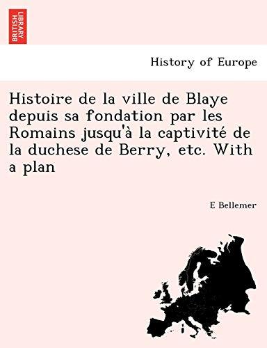 9781241748173: Histoire de La Ville de Blaye Depuis Sa Fondation Par Les Romains Jusqu'a La Captivite de La Duchese de Berry, Etc. with a Plan