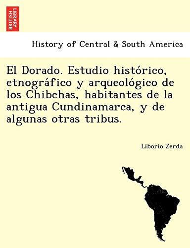 El Dorado. Estudio Histo Rico, Etnogra Fico: Liborio Zerda