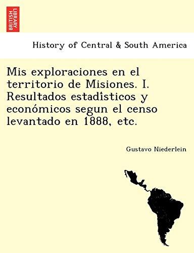 9781241760748: Mis exploraciones en el territorio de Misiones. I. Resultados estadísticos y económicos segun el censo levantado en 1888, etc.