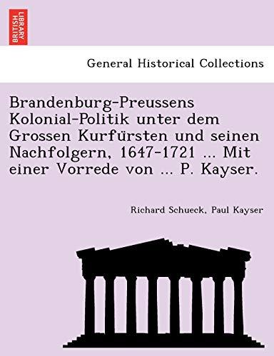 9781241768126: Brandenburg-Preussens Kolonial-Politik unter dem Grossen Kurfursten und seinen Nachfolgern, 1647-1721 ... Mit einer Vorrede von ... P. Kayser.