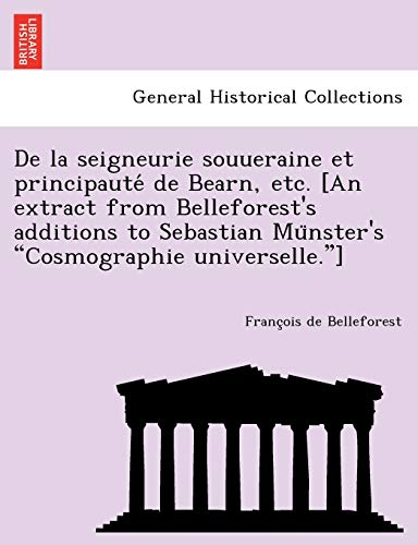 "De la seigneurie souueraine et principauté de Bearn, etc. [An extract from Belleforest's additions to Sebastian Münster's ""Cosmographie universelle.""] (French Edition) (9781241769864) by Belleforest, François De"