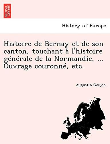 9781241776619: Histoire de Bernay Et de Son Canton, Touchant A L'Histoire Generale de La Normandie, ... Ouvrage Couronne, Etc.