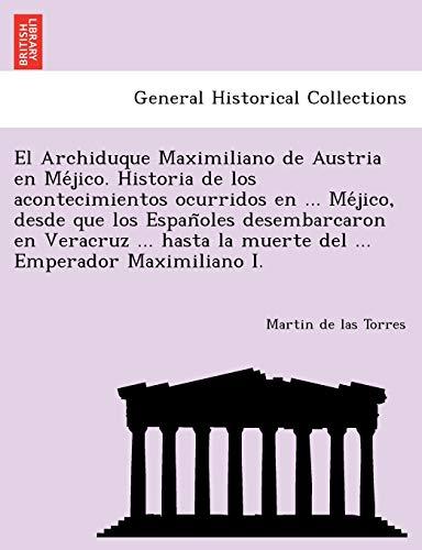 9781241777210: El Archiduque Maximiliano de Austria en Méjico. Historia de los acontecimientos ocurridos en ... Méjico, desde que los Españoles desembarcaron en ... Emperador Maximiliano I. (Spanish Edition)