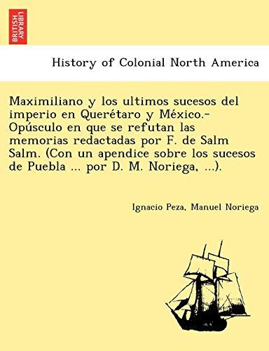 9781241780654: Maximiliano y los ultimos sucesos del imperio en Querétaro y México.-Opúsculo en que se refutan las memorias redactadas por F. de Salm Salm. (Con ... de Puebla ... por D. M. Noriega, ...).