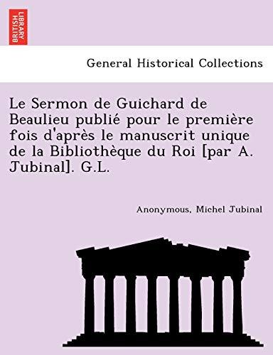 Le Sermon de Guichard de Beaulieu publie pour le premie`re fois d'apre`s le manuscrit unique de la Bibliothe`que du Roi [par A. Jubinal]. G.L