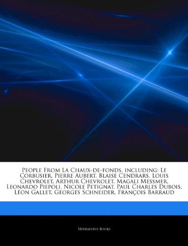 9781242785115: Articles On People From La Chaux-de-fonds, including: Le Corbusier, Pierre Aubert, Blaise Cendrars, Louis Chevrolet, Arthur Chevrolet, Magali Messmer, ... Dubois, Léon Gallet, Georges Schneider