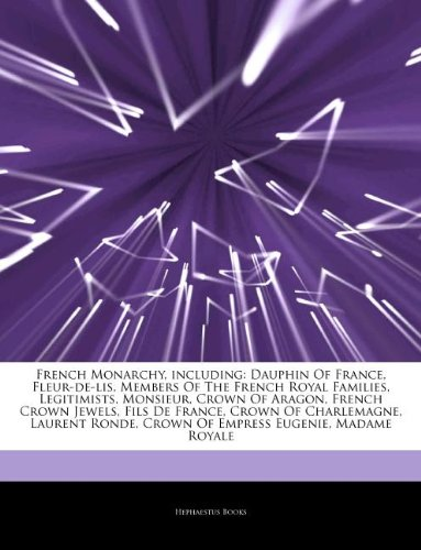 9781242938009: Articles on French Monarchy, Including: Dauphin of France, Fleur-de-Lis, Members of the French Royal Families, Legitimists, Monsieur, Crown of Aragon,