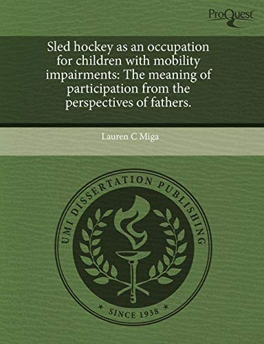 9781243443328: Sled hockey as an occupation for children with mobility impairments: The meaning of participation from the perspectives of fathers.