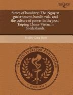 9781243532824: States of banditry: The Nguyen government, bandit rule, and the culture of power in the post-Taiping China-Vietnam borderlands.
