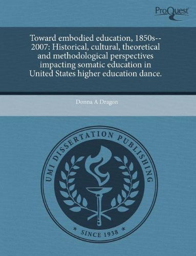 9781243548023: Toward embodied education, 1850s--2007: Historical, cultural, theoretical and methodological perspectives impacting somatic education in United States higher education dance.