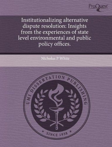 Institutionalizing Alternative Dispute Resolution: Insights from the Experiences of State Level Environmental and Public Policy Offices (1243662034) by Nicholas P White