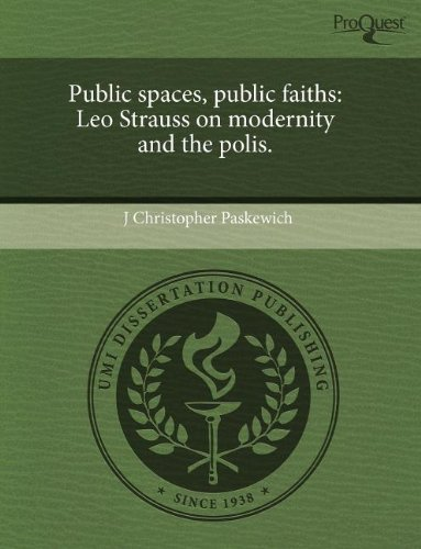Public spaces, public faiths: Leo Strauss on modernity and the polis.: J. Christopher Paskewich