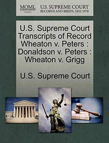 9781244948051: U.S. Supreme Court Transcripts of Record Wheaton v. Peters: Donaldson v. Peters : Wheaton v. Grigg