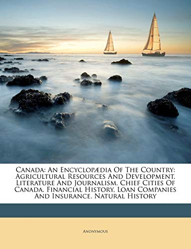 9781245317931: Canada: An Encyclopædia Of The Country: Agricultural Resources And Development. Literature And Journalism. Chief Cities Of Canada. Financial History, Loan Companies And Insurance. Natural History