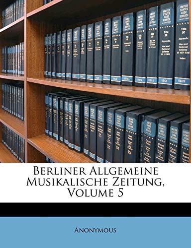 9781245355605: Berliner Allgemeine Musikalische Zeitung, Volume 5 (German Edition)