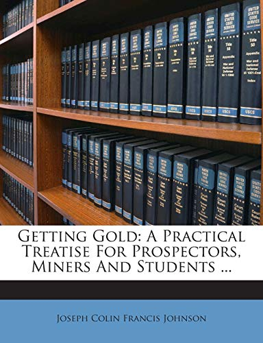 9781245731393: Getting Gold: A Practical Treatise For Prospectors, Miners And Students ...